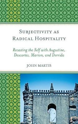Subjectivity as Radical Hospitality : Recasting the Self with Augustine, Descartes, Marion, and Derrida